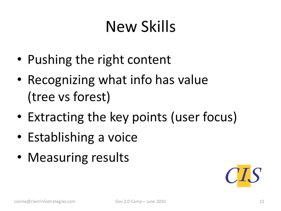 New Skills Pushing the right content Recognizing what info has value (tree vs forest) Extracting the key points (user focus) Establishing a voice Measuring results connie@cleminfostrategies.com11Gov 2.0 Camp – June 2010