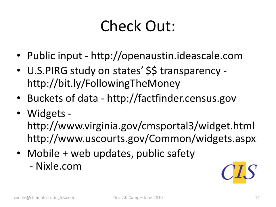 Check Out: Public input - http://openaustin.ideascale.com U.S.PIRG study on states' $$ transparency - http://bit.ly/FollowingTheMoney Buckets of data - http://factfinder.census.gov Widgets - http://www.virginia.gov/cmsportal3/widget.html http://www.uscourts.gov/Common/widgets.aspx Mobile + web updates, public safety - Nixle.com connie@cleminfostrategies.com14Gov 2.0 Camp – June 2010