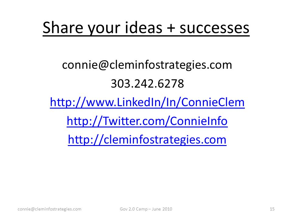Share your ideas + successes connie@cleminfostrategies.com 303.242.6278 http://www.LinkedIn/In/ConnieClem http://Twitter.com/ConnieInfo http://cleminfostrategies.com connie@cleminfostrategies.com15Gov 2.0 Camp – June 2010
