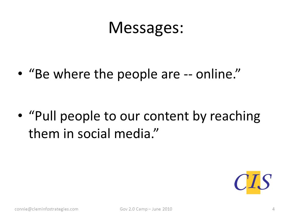 Messages: Be where the people are -- online. Pull people to our content by reaching them in social media. connie@cleminfostrategies.com4Gov 2.0 Camp – June 2010