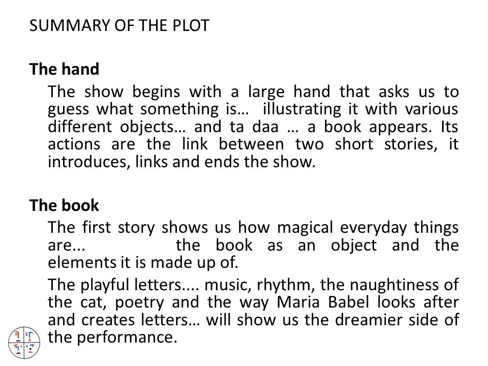 SUMMARY OF THE PLOT The hand The show begins with a large hand that asks us to guess what something is… illustrating it with various different objects… and ta daa … a book appears.
