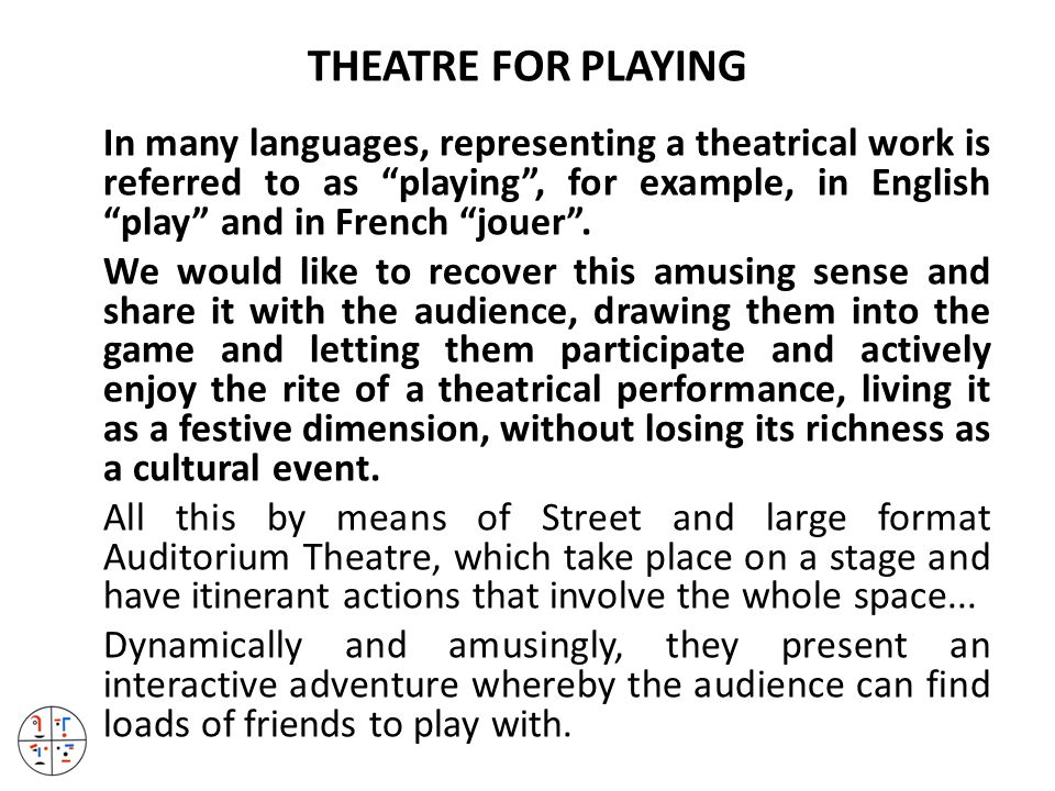 THEATRE FOR PLAYING In many languages, representing a theatrical work is referred to as playing , for example, in English play and in French jouer .