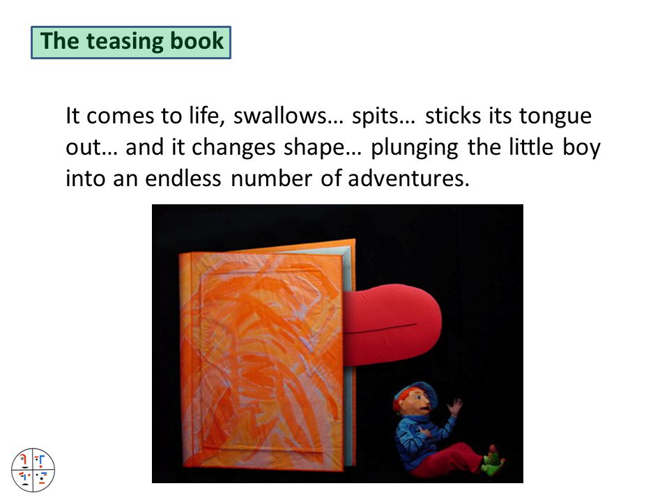 The teasing book It comes to life, swallows… spits… sticks its tongue out… and it changes shape… plunging the little boy into an endless number of adventures.