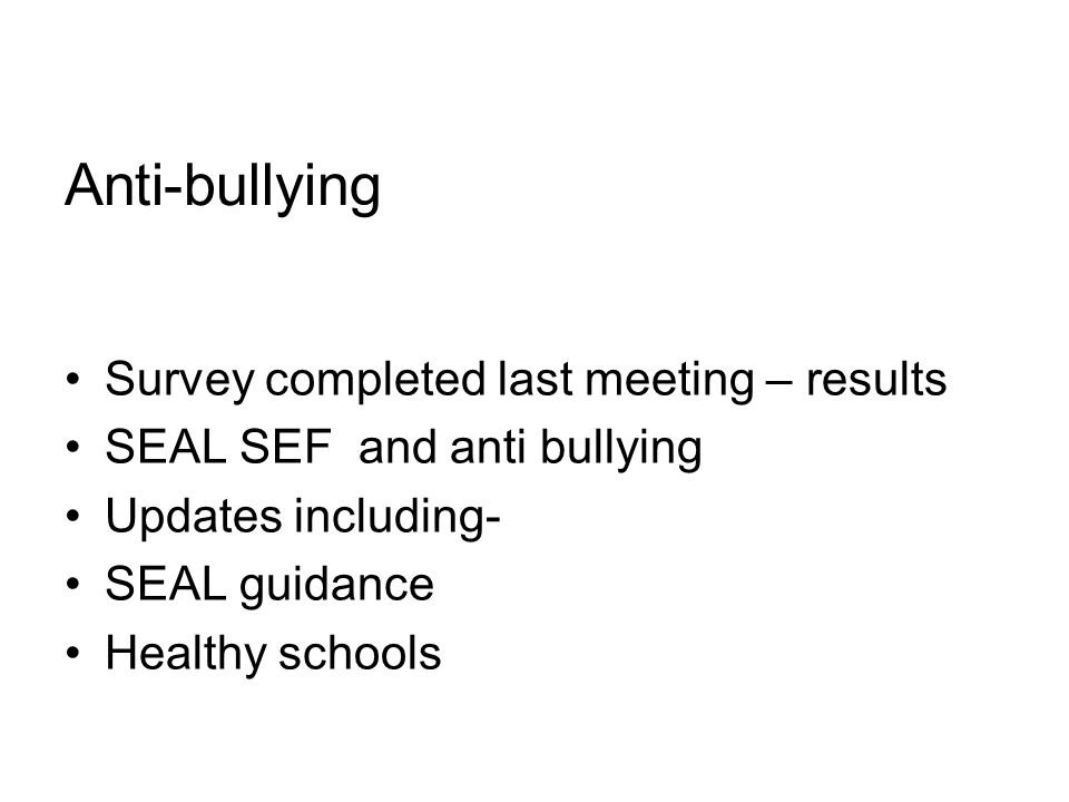 Anti-bullying Survey completed last meeting – results SEAL SEF and anti bullying Updates including- SEAL guidance Healthy schools