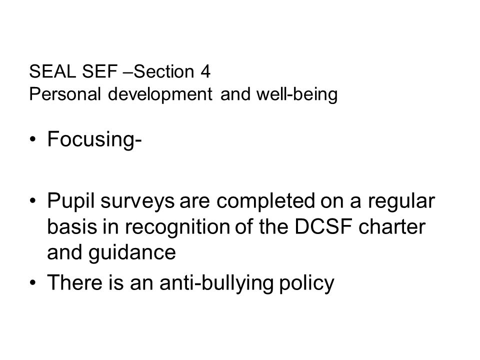 SEAL SEF –Section 4 Personal development and well-being Focusing- Pupil surveys are completed on a regular basis in recognition of the DCSF charter and guidance There is an anti-bullying policy