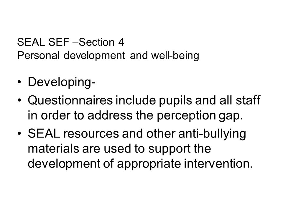 SEAL SEF –Section 4 Personal development and well-being Developing- Questionnaires include pupils and all staff in order to address the perception gap.