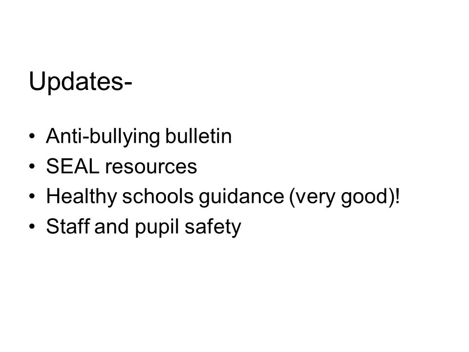 Updates- Anti-bullying bulletin SEAL resources Healthy schools guidance (very good).