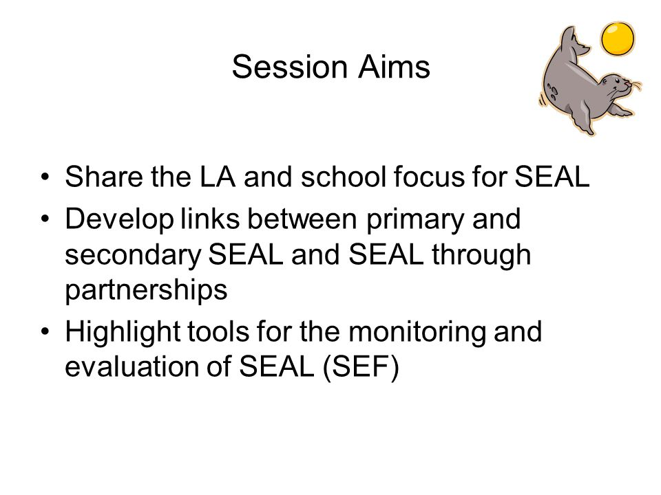 Session Aims Share the LA and school focus for SEAL Develop links between primary and secondary SEAL and SEAL through partnerships Highlight tools for the monitoring and evaluation of SEAL (SEF)
