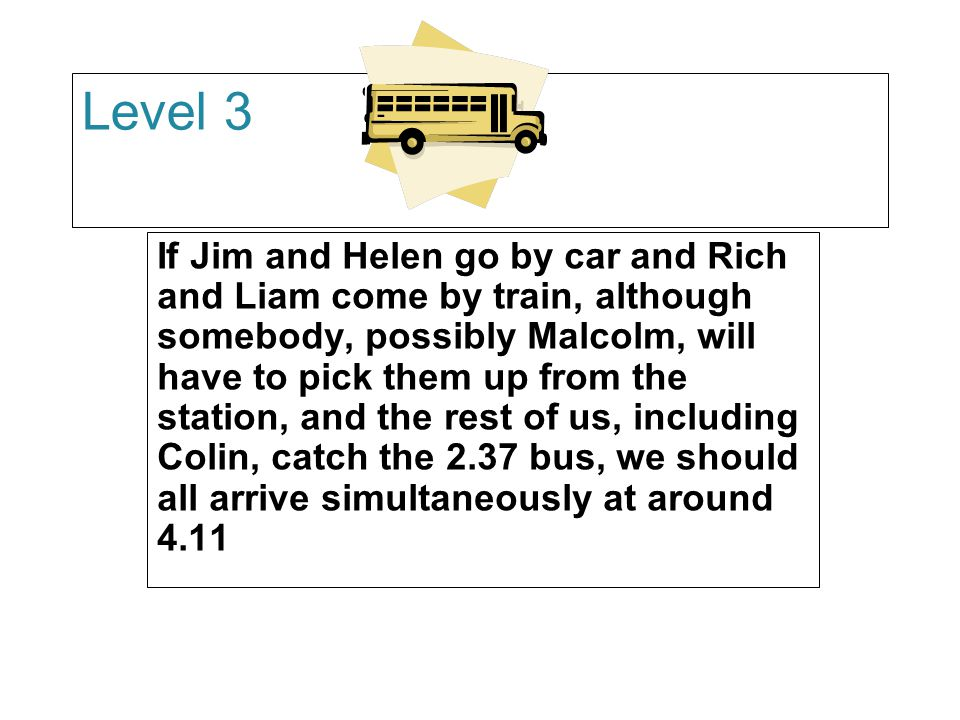 Level 3 If Jim and Helen go by car and Rich and Liam come by train, although somebody, possibly Malcolm, will have to pick them up from the station, and the rest of us, including Colin, catch the 2.37 bus, we should all arrive simultaneously at around 4.11