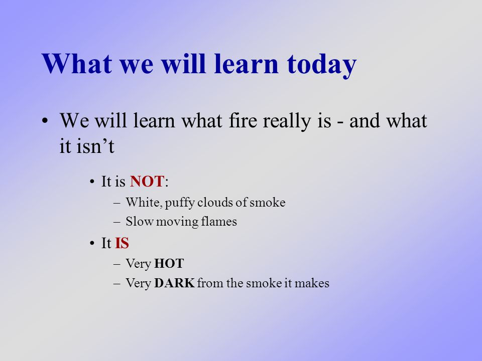 What we will learn today We will learn what fire really is - and what it isn't It is NOT: –White, puffy clouds of smoke –Slow moving flames It IS –Very HOT –Very DARK from the smoke it makes