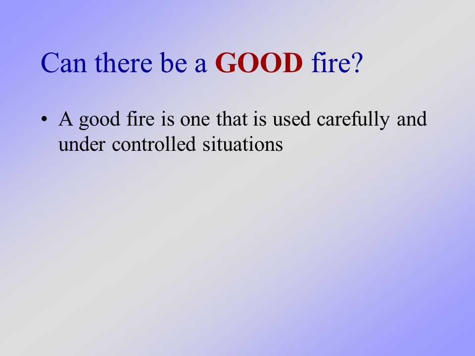 Can there be a GOOD fire A good fire is one that is used carefully and under controlled situations