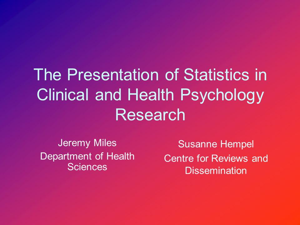 The Presentation of Statistics in Clinical and Health Psychology Research Jeremy Miles Department of Health Sciences Susanne Hempel Centre for Reviews and Dissemination