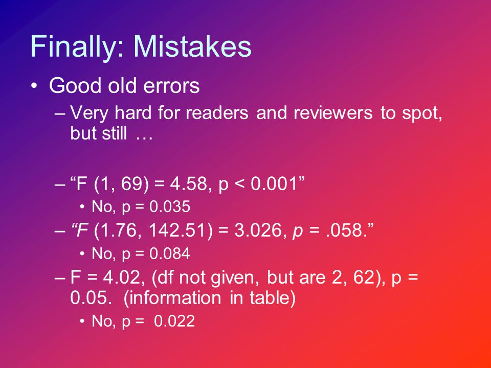 Finally: Mistakes Good old errors –Very hard for readers and reviewers to spot, but still … – F (1, 69) = 4.58, p < 0.001 No, p = 0.035 – F (1.76, 142.51) = 3.026, p =.058. No, p = 0.084 –F = 4.02, (df not given, but are 2, 62), p = 0.05.