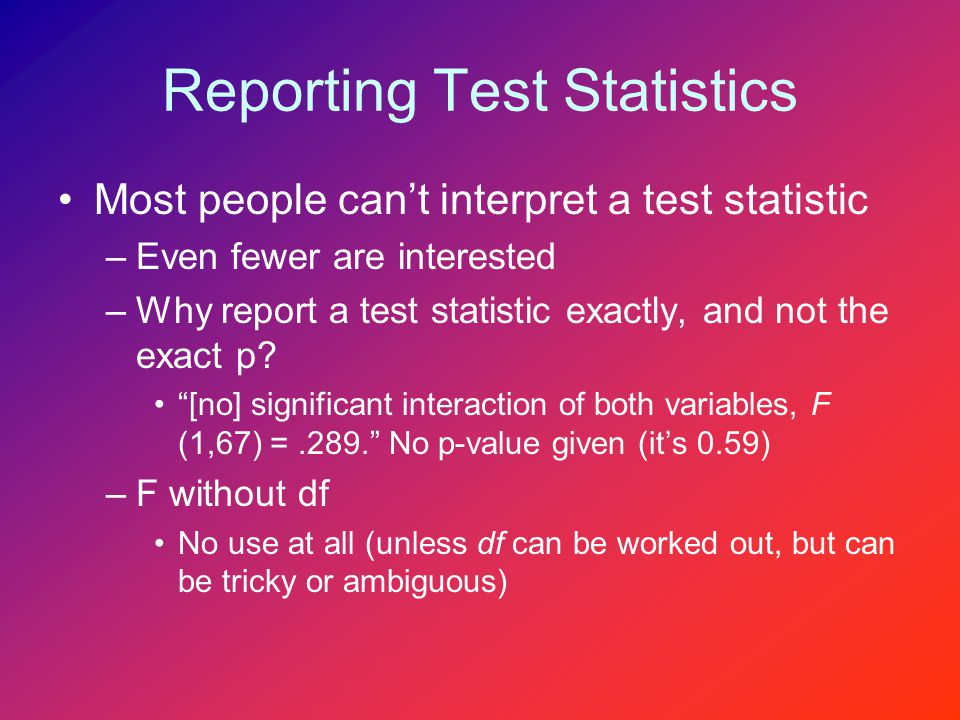 Reporting Test Statistics Most people can't interpret a test statistic –Even fewer are interested –Why report a test statistic exactly, and not the exact p.
