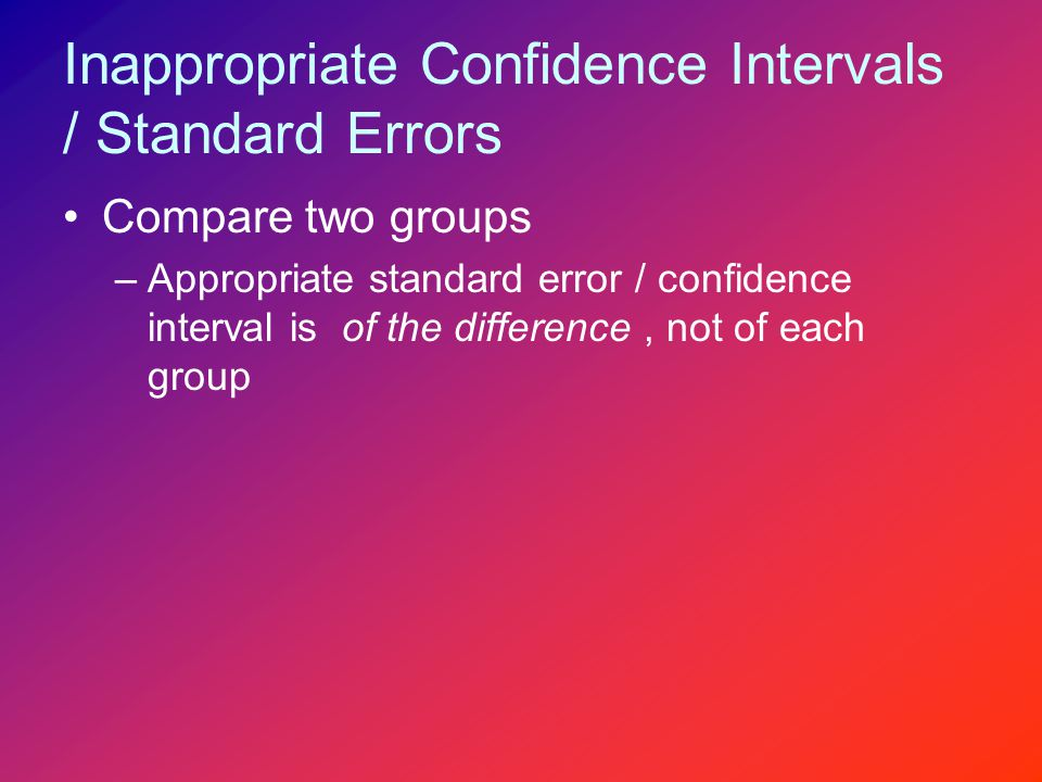 Inappropriate Confidence Intervals / Standard Errors Compare two groups –Appropriate standard error / confidence interval is of the difference, not of each group
