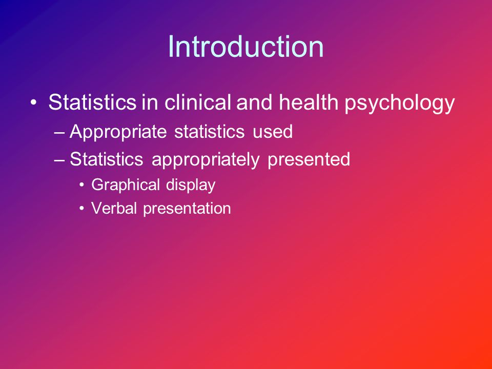 Introduction Statistics in clinical and health psychology –Appropriate statistics used –Statistics appropriately presented Graphical display Verbal presentation