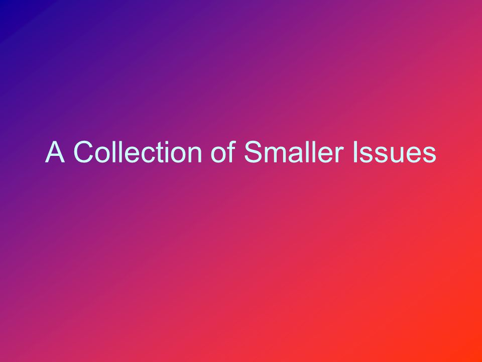 A Collection of Smaller Issues