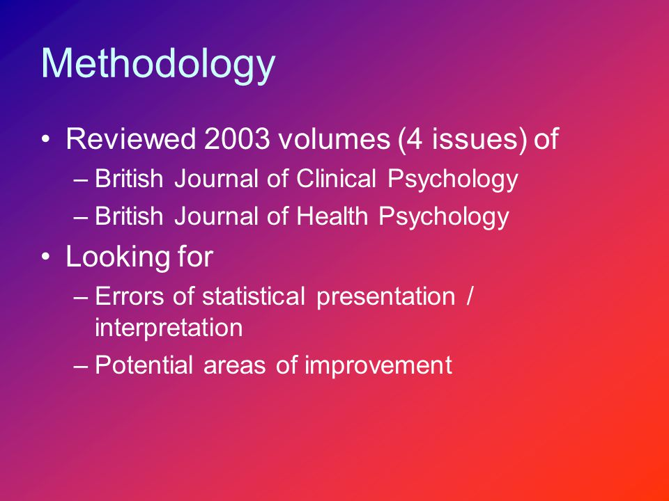 Methodology Reviewed 2003 volumes (4 issues) of –British Journal of Clinical Psychology –British Journal of Health Psychology Looking for –Errors of statistical presentation / interpretation –Potential areas of improvement