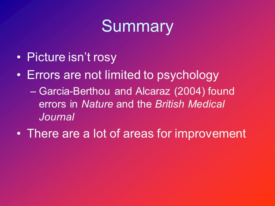 Summary Picture isn't rosy Errors are not limited to psychology –Garcia-Berthou and Alcaraz (2004) found errors in Nature and the British Medical Journal There are a lot of areas for improvement