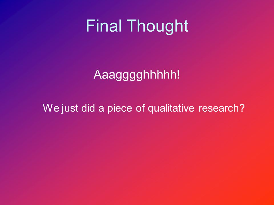 Final Thought Aaagggghhhhh! We just did a piece of qualitative research