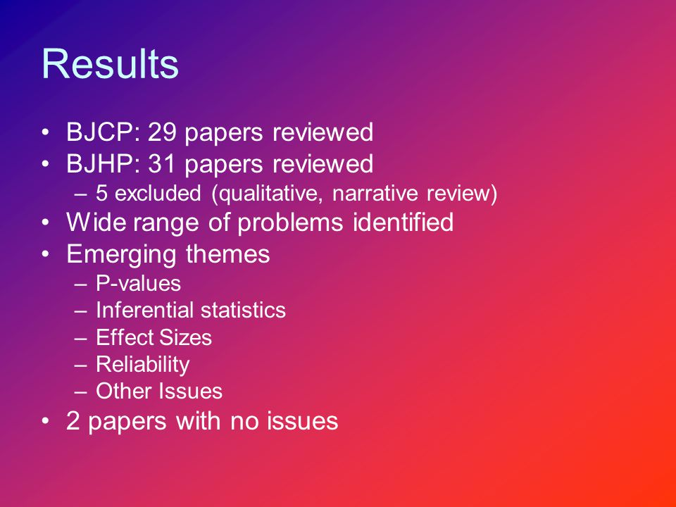 Results BJCP: 29 papers reviewed BJHP: 31 papers reviewed –5 excluded (qualitative, narrative review) Wide range of problems identified Emerging themes –P-values –Inferential statistics –Effect Sizes –Reliability –Other Issues 2 papers with no issues