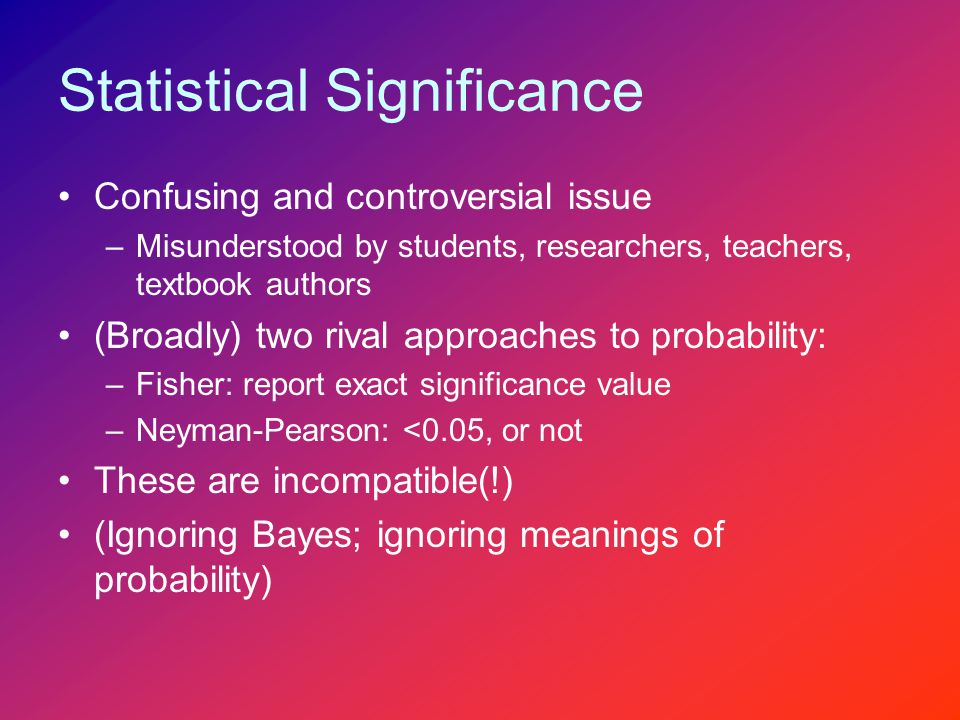Confusing and controversial issue –Misunderstood by students, researchers, teachers, textbook authors (Broadly) two rival approaches to probability: –Fisher: report exact significance value –Neyman-Pearson: <0.05, or not These are incompatible(!) (Ignoring Bayes; ignoring meanings of probability)