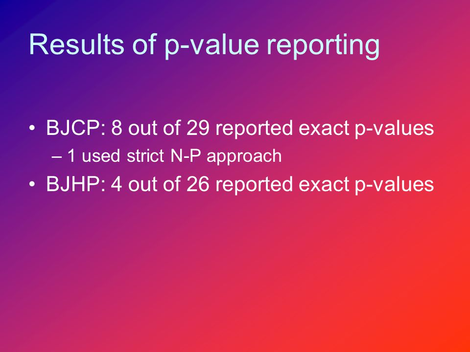 Results of p-value reporting BJCP: 8 out of 29 reported exact p-values –1 used strict N-P approach BJHP: 4 out of 26 reported exact p-values