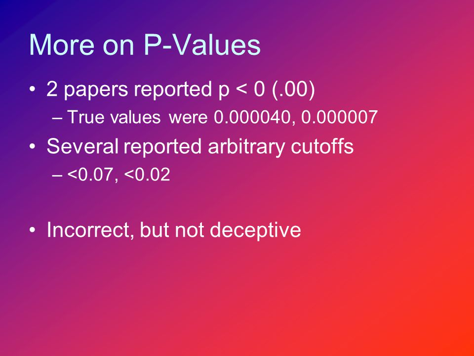 More on P-Values 2 papers reported p < 0 (.00) –True values were 0.000040, 0.000007 Several reported arbitrary cutoffs –<0.07, <0.02 Incorrect, but not deceptive