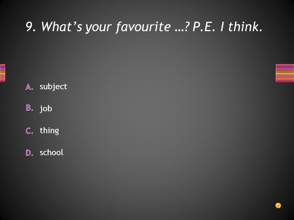 9. What's your favourite … P.E. I think. school thing job subject