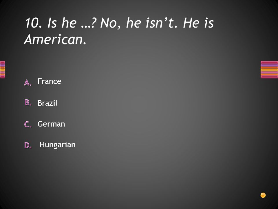 10. Is he … No, he isn't. He is American. France German Brazil Hungarian