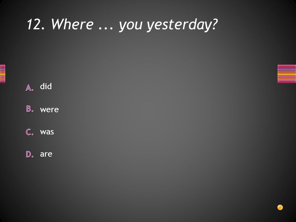 12. Where... you yesterday are was did were