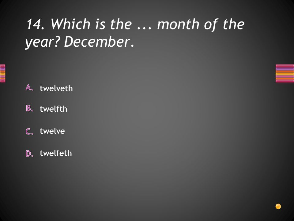 14. Which is the... month of the year December. twelfeth twelve twelveth twelfth