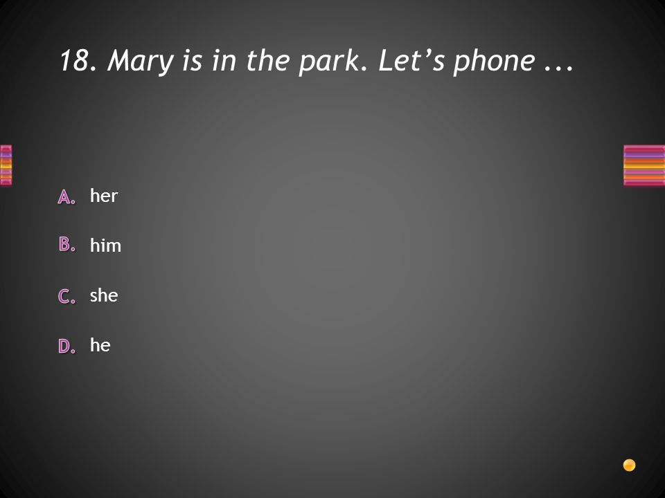 18. Mary is in the park. Let's phone... he she him her