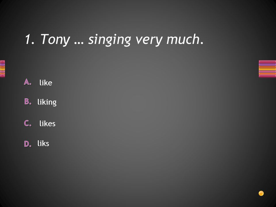 1. Tony … singing very much. liks like liking likes