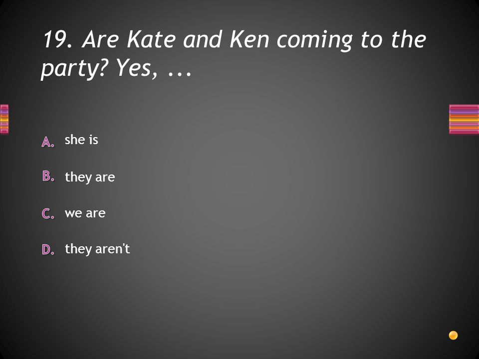 19. Are Kate and Ken coming to the party Yes,... they aren t we are she is they are