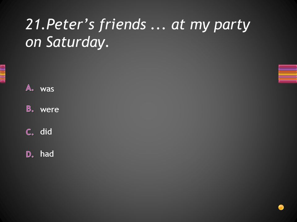21.Peter's friends... at my party on Saturday. had did was were