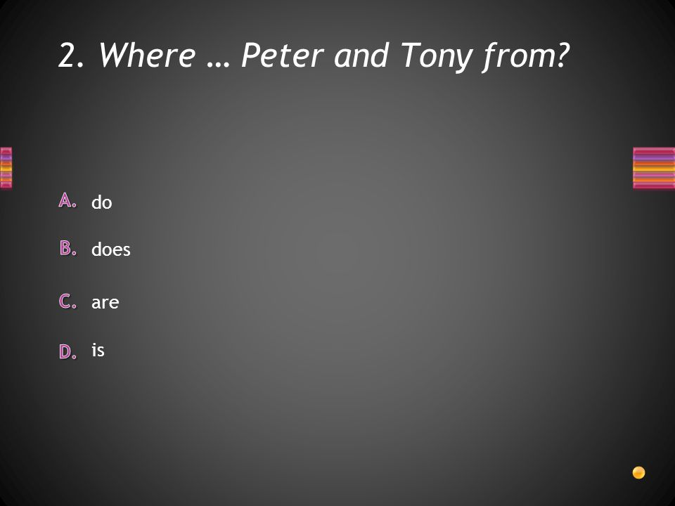 2. Where … Peter and Tony from is do does are