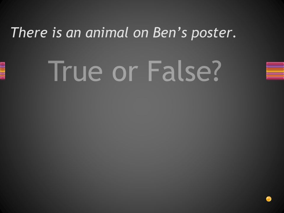 True or False There is an animal on Ben's poster.