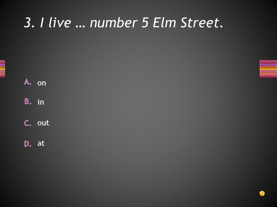 3. I live … number 5 Elm Street. on out in at