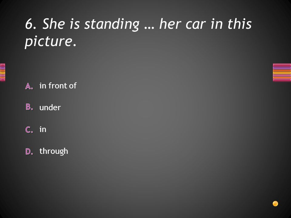 6. She is standing … her car in this picture. through in under in front of