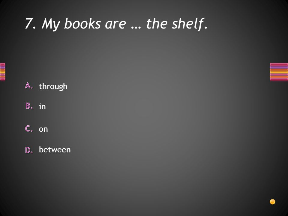 7. My books are … the shelf. between through in on
