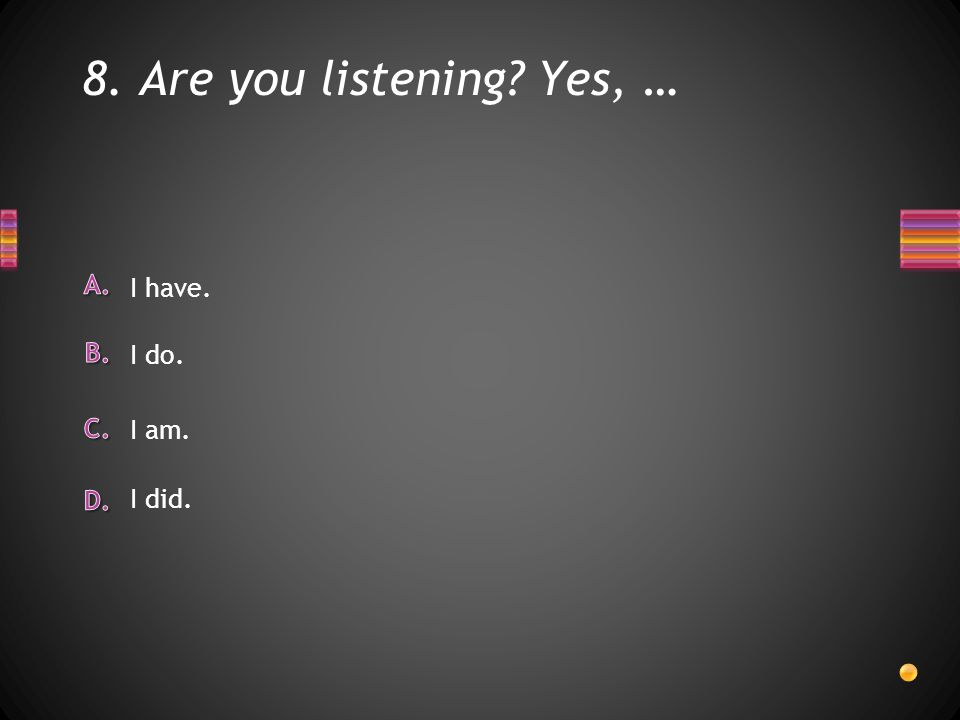 8. Are you listening Yes, … I did. I have. I do. I am.
