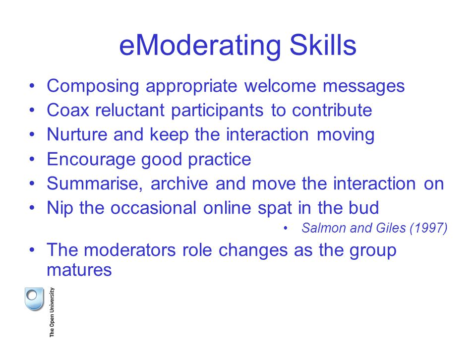 eModerating Skills Composing appropriate welcome messages Coax reluctant participants to contribute Nurture and keep the interaction moving Encourage good practice Summarise, archive and move the interaction on Nip the occasional online spat in the bud Salmon and Giles (1997) The moderators role changes as the group matures