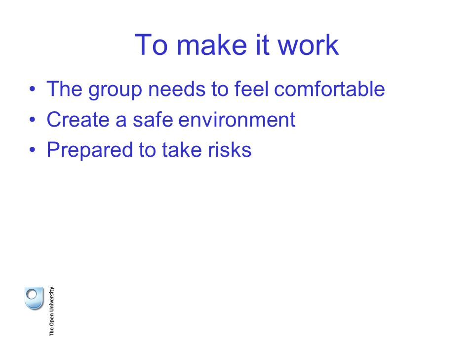 To make it work The group needs to feel comfortable Create a safe environment Prepared to take risks