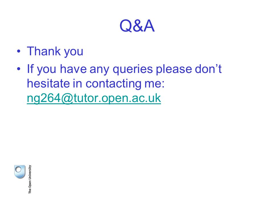 Q&A Thank you If you have any queries please don't hesitate in contacting me: ng264@tutor.open.ac.uk ng264@tutor.open.ac.uk