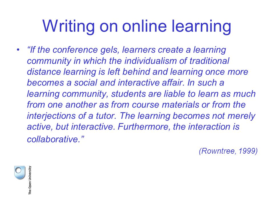 Writing on online learning If the conference gels, learners create a learning community in which the individualism of traditional distance learning is left behind and learning once more becomes a social and interactive affair.