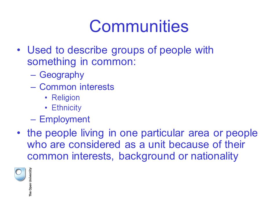 Communities Used to describe groups of people with something in common: –Geography –Common interests Religion Ethnicity –Employment the people living in one particular area or people who are considered as a unit because of their common interests, background or nationality