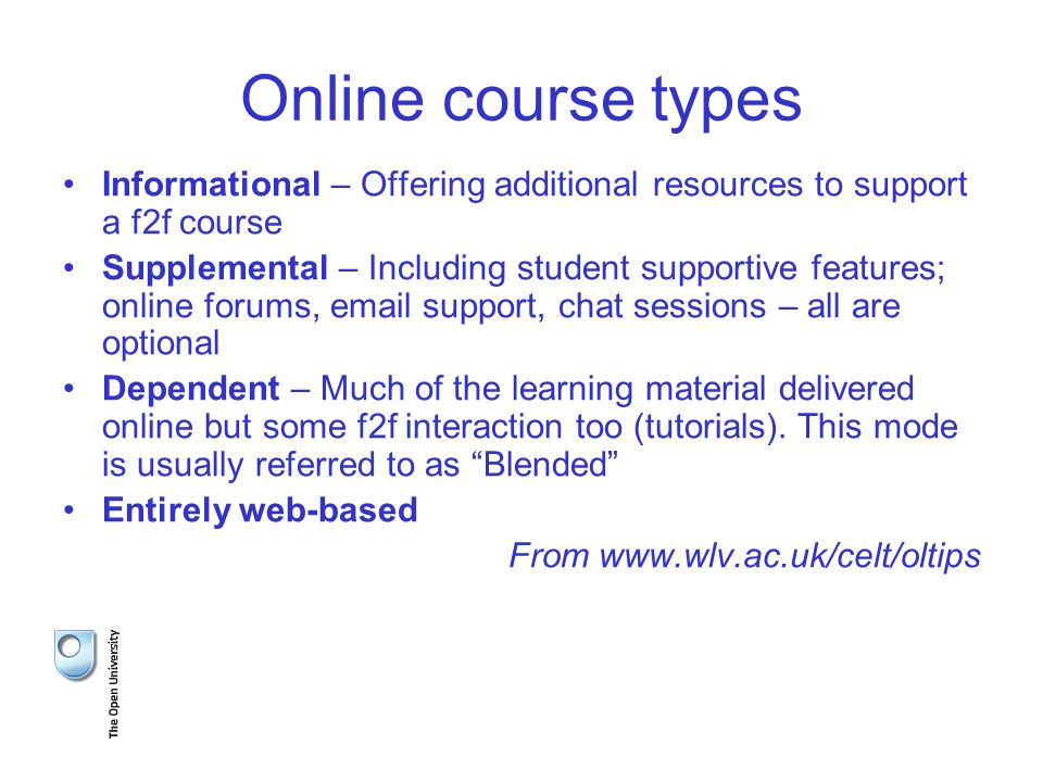 Online course types Informational – Offering additional resources to support a f2f course Supplemental – Including student supportive features; online forums, email support, chat sessions – all are optional Dependent – Much of the learning material delivered online but some f2f interaction too (tutorials).