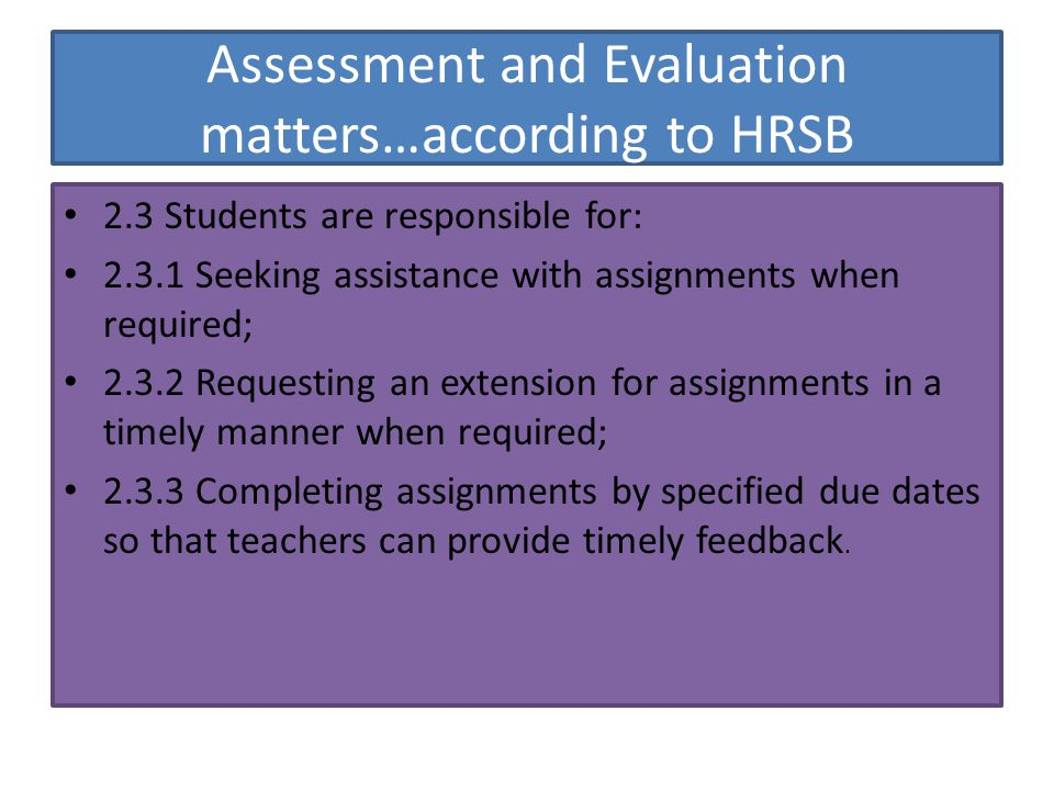 Assessment and Evaluation matters…according to HRSB 2.3 Students are responsible for: 2.3.1 Seeking assistance with assignments when required; 2.3.2 Requesting an extension for assignments in a timely manner when required; 2.3.3 Completing assignments by specified due dates so that teachers can provide timely feedback.
