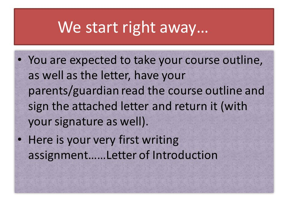 We start right away… You are expected to take your course outline, as well as the letter, have your parents/guardian read the course outline and sign the attached letter and return it (with your signature as well).